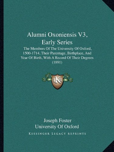 Alumni Oxoniensis V3, Early Series: The Members of the University of Oxford, 1500-1714, Their Parentage, Birthplace, and Year of Birth, with a Record