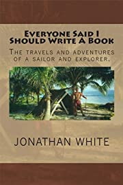 Everyone Said I Should Write A Book: The Travels and Adventures of a Sailor and Explorer (Everyone Said... Book 1)