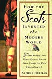 How The Scots Invented the Modern World: The True Story of How Western Europe's Poorest Nation Created Our World & Everything in It