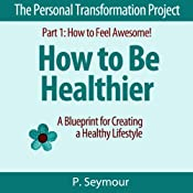 How to Be Healthier: A Blueprint for Creating a Healthy Lifestyle (The Personal Transformation Project, Part 1: How to Feel Awesome!) | P. Seymour