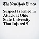 Suspect Is Killed in Attack at Ohio State University That Injured 9 | Mitch Smith,Richard Pérez Peña