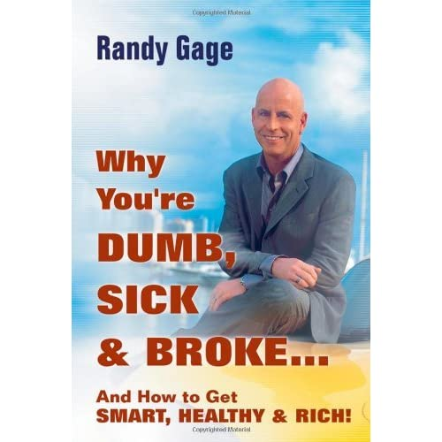 Sick and BrokeAnd How to Get Smart, Healthy and Rich!: Randy Gage