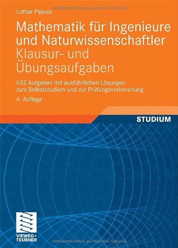 Mathematik fur Ingenieure und Naturwissenschaftler - Klausur- und Ubungsaufgaben: 632 Aufgaben mit ausfuhrlichen Losungen zum Selbststudium und zur Prufungsvorbereitung, 4. Auflage