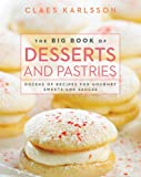 Claes Karlsson The Big Book of Desserts and Pastries: Dozens of Recipes for Gourmet Sweets and Sauces