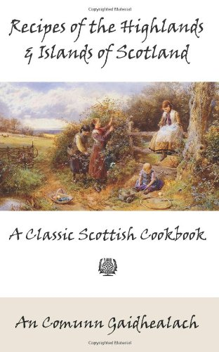 Recipes of the Highlands and Islands of Scotland: A Classic Scottish Cookbook (The Feill Cookery Book) by An Comunn Gaidhealach