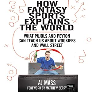 How Fantasy Sports Explains the World: What Pujols and Peyton Can Teach Us About Wookiees and Wall Street | [A J. Mass]