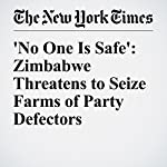 'No One Is Safe': Zimbabwe Threatens to Seize Farms of Party Defectors | Norimitsu Onishi