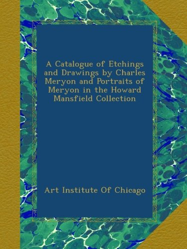 A Catalogue of Etchings and Drawings by Charles Meryon and Portraits of Meryon in the Howard Mansfield Collection