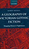 A Geography of Victorian Gothic Fiction: Mapping Historys Nightmares
