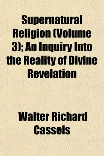 Supernatural Religion (Volume 3); An Inquiry Into the Reality of Divine Revelation