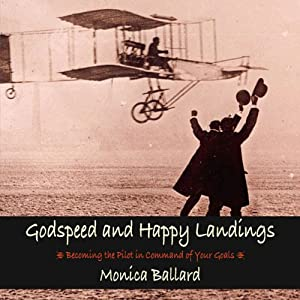 Godspeed and Happy Landings: Becoming the Pilot in Command of Your Goals | [Monica Ballard]