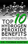 Hydrogen Peroxide: Top 10 Hydrogen Peroxide Benefits! Improve Your Life in Every Way with One Tiny Bottle of Hydrogen Peroxide (Hydrogen Peroxide - Natural Cures - Herbal Medicine - Home Remedies)