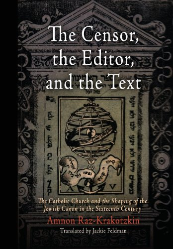 The Censor, the Editor, and the Text: The Catholic Church and the Shaping of the Jewish Canon in the Sixteenth Century (Jewish Culture & Contexts)