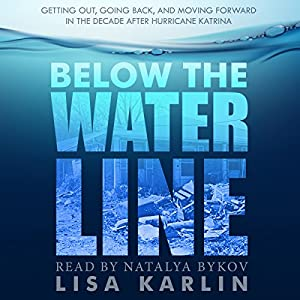 Below the Water Line: Getting Out, Going Back, and Moving Forward in the Decade After Hurricane Katrina Audiobook