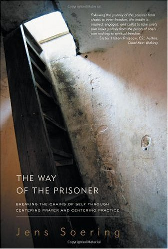 The Way of the Prisoner: Breaking the Chains of Self Through Centering Prayer and Centering Practice, Jens Soering
