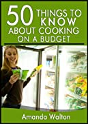 50 Things to Know about Cooking on a Budget: Eating Healthy and Delicious Meals without Spending Too Much Money