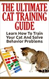 Cat Training: The Ultimate Cat Training Guide - Learn How To Train Your Cat And Solve Behavior Problems (Cats Care & Health, Kitten Care, Animal Care)
