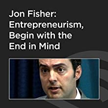 Jon Fisher: Entrepreneurism, Begin With The End In Mind  by Jon Fisher Narrated by Jon Fisher