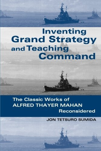 Inventing Grand Strategy and Teaching Command: The Classic Works of Alfred Thayer Mahan Reconsidered (Woodrow Wilson Cen