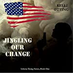Jingling Our Change: Liberty Dying Series, Book 1 | Kelli Otting