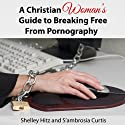 A Christian Woman's Guide to Breaking Free from Pornography: It's Not Just a Guy's Problem (       UNABRIDGED) by Shelley Hitz, S'ambrosia Curtis Narrated by Luanna Helena