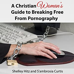 A Christian Woman's Guide to Breaking Free from Pornography: It's Not Just a Guy's Problem | [Shelley Hitz, S'ambrosia Curtis]