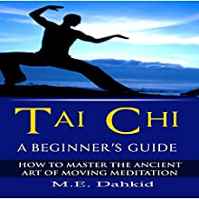Tai Chi: A Beginner's Guide: How to Master the Ancient Art of Moving Meditation Audiobook by M.E. Dahkid Narrated by Trevor Clinger