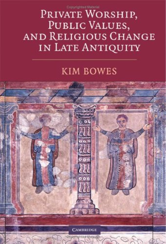 Private Worship, Public Values, and Religious Change in Late Antiquity, Kim Bowes