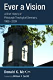 Ever a Vision: A Brief History of Pittsburgh Theological Seminary, 1959-2009 (0802844170) by McKim, Donald K.