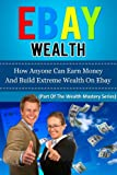 EBAY WEALTH - How Anyone Can Earn Money And Build Extreme Wealth On Ebay (how to make money online, how to start a business)