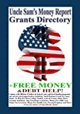 img - for Uncle Sam's Money Report Grants Directory + Free Money For College, Small Business Start-Up, Emergency Assistance, and Debt Freedom Guide book / textbook / text book