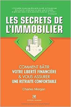Les Secrets De L'Immobilier: Comment Batir Votre Liberte Financiere Et Vous Assurer Une Retraite Confortable (French Edition)