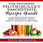 Nutribullet: The Ultimate Nutribullet Smoothie Recipe Guide for Weight Loss, Anti-Aging & Detox | Neo Monefa