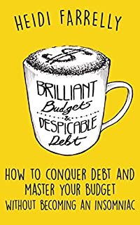 Brilliant Budgets And Despicable Debt: How To Conquer Debt And Master Your Budget- Without Becoming An Insomniac by Heidi Farrelly ebook deal