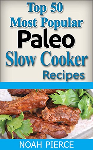 Top 50 Most Popular Paleo Slow Cooker Recipes: Paleo Slow Cooker Recipes: Quick, Easy, Simple For Beginners, Delicious, Nutritious Diet Paleo Recipe Meals Cooking Book For Weight Loss (C by Noah Pierce