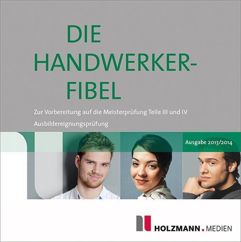 Die Handwerker-Fibel auf CD-ROM 2013/2014: Für die Vorbereitung auf die Meisterprüfung Teile III und IV / Ausbildereignungsprüfung, PC