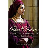 The Other Tudors: Henry VIII's Mistresses and Bastardsby Philippa Jones