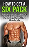 How To Get A Six Pack: Discover the Best Strategies on How to Train Your Abs Properly, Get Six Pack Abs and Keep Them for Life (Six Pack Abs, How to Get a Six Pack, Six Pack Exercises)