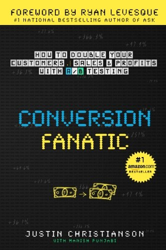 Conversion Fanatic: How To Double Your Customers, Sales and Profits With A/B Testing