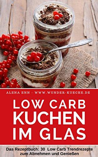 Low Carb Kuchen im Glas: Trendkuchen und Torten (fast) ohne Kohlenhydrate: Das Rezeptbuch - Low Carb Kuchen & Torten zum Abnehmen & Genießen - Low Carb ... (Genussvoll abnehmen mit Low Carb 13)