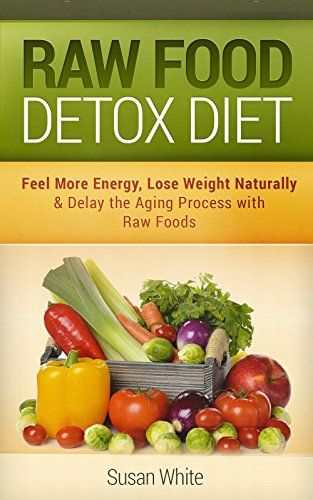 Raw Food Detox Diet: Feel More Energy, Lose Weight Naturally & Delay the Aging Process with Raw Foods by Susan White