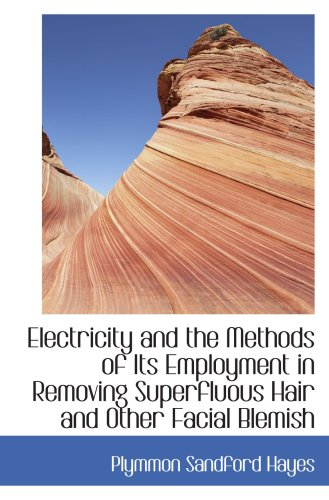Electricity and the Methods of Its Employment in Removing Superfluous Hair and Other Facial Blemish PDF