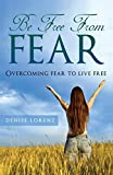 Denise Lorenz Be Free from Fear: Overcoming Fear to Live Free