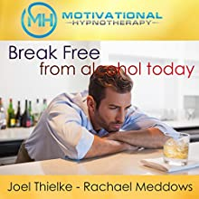 Break Free from Alcohol Today: Hypnosis, Meditation, and Affirmations  by  Motivational Hypnotherapy Narrated by Joel Thielke, Rachael Meddows