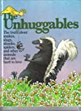 The Unhuggables: The Truth About Snakes, Slugs, Skunks, Spiders, and Other Animals That Are Hard to Love