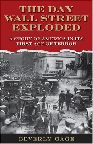 The Day Wall Street Exploded: A Story of America in Its First Age of Terror, Beverly Gage