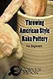 Throwing American Style Raku Pottery: for the beginner