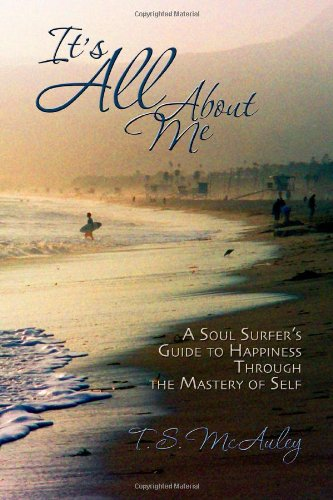 It's All About Me!: A Soul Surfer's Guide to Happiness Through the Mastery of Self (Volume 1)