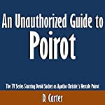 An Unauthorized Guide to Poirot: The TV Series Starring David Suchet as Agatha Christie's Hercule Poirot | D. Carter