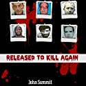 Released to Kill Again: The Stories of 7 Criminals Convicted of Murder, Released and Murdered Again (True Crime Series) (       UNABRIDGED) by John Summit Narrated by Ginger Cucolo